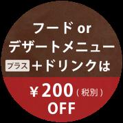 フードORデザートメニュー+ドリンクは200円(税別)OFF